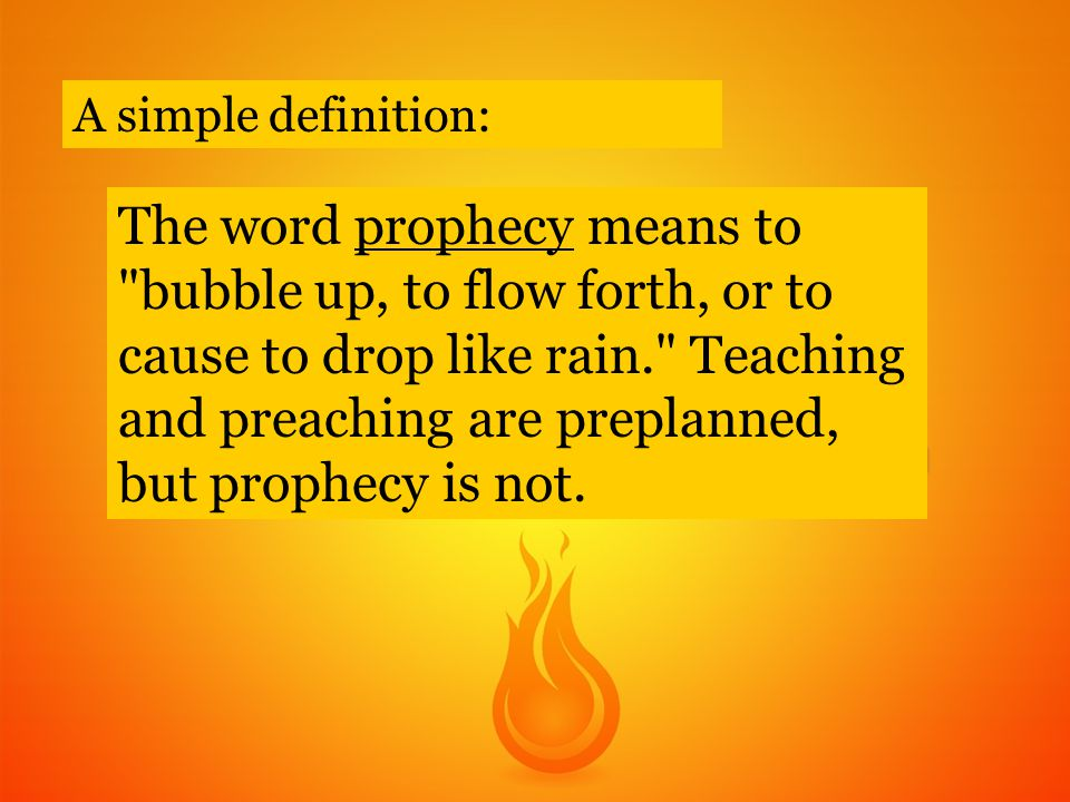 The word prophecy means to bubble up, to flow forth, or to cause to drop like rain. Teaching and preaching are preplanned, but prophecy is not.