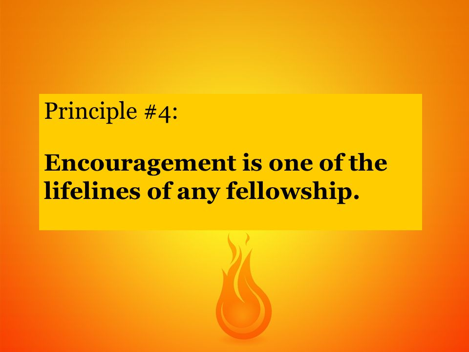 Principle #4: Encouragement is one of the lifelines of any fellowship.