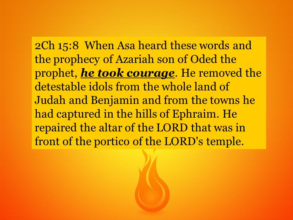 2Ch 15:8 When Asa heard these words and the prophecy of Azariah son of Oded the prophet, he took courage.