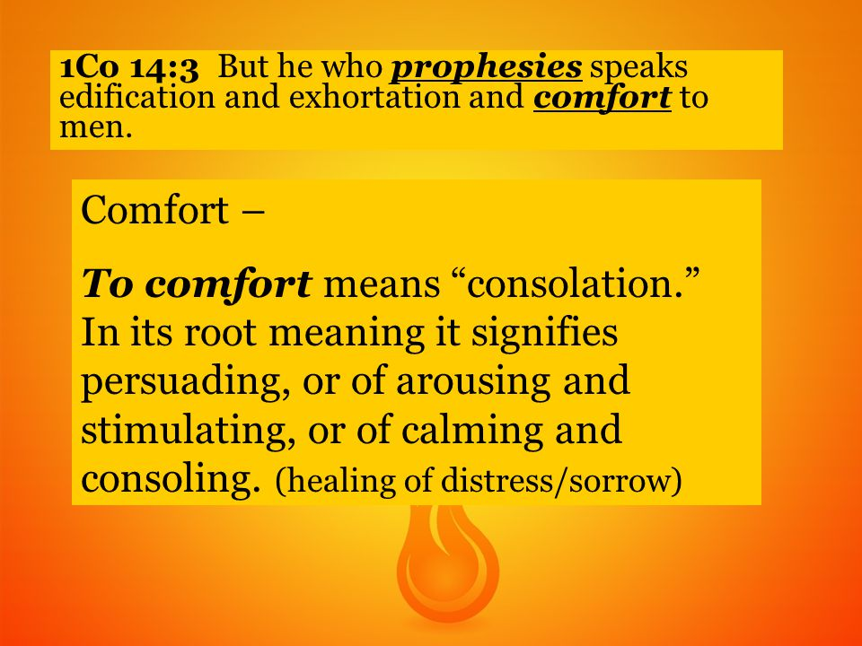 1Co 14:3 But he who prophesies speaks edification and exhortation and comfort to men.