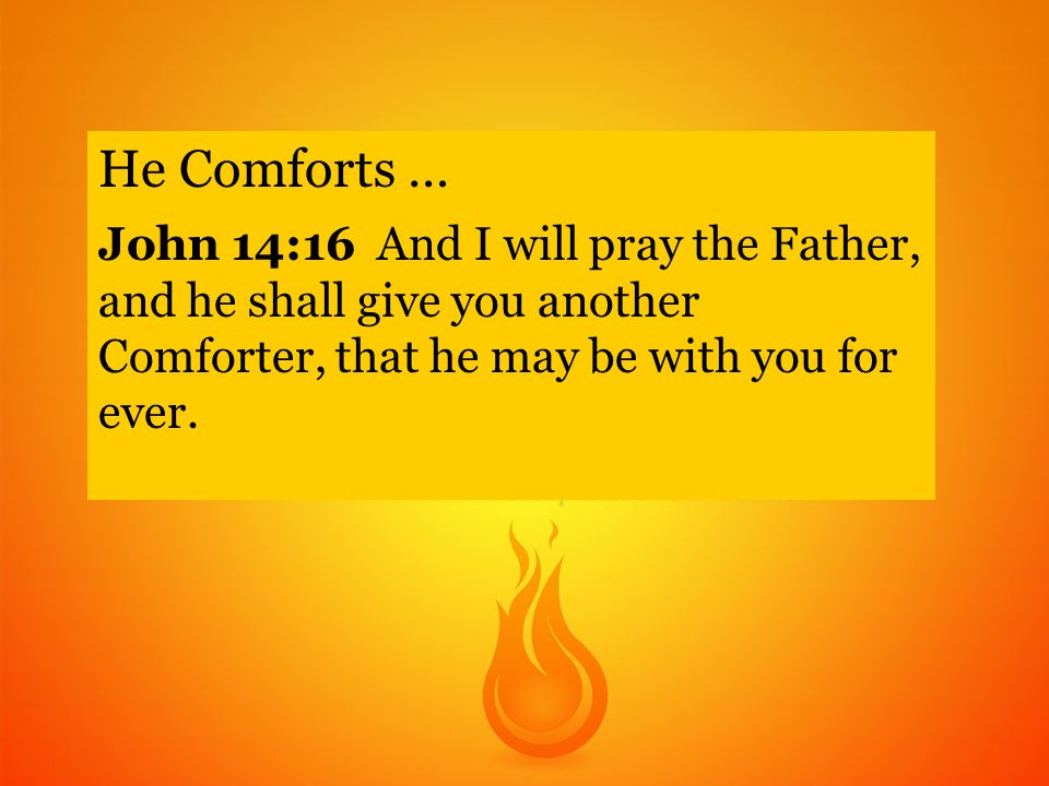 He Comforts … John 14:16 And I will pray the Father, and he shall give you another Comforter, that he may be with you for ever.