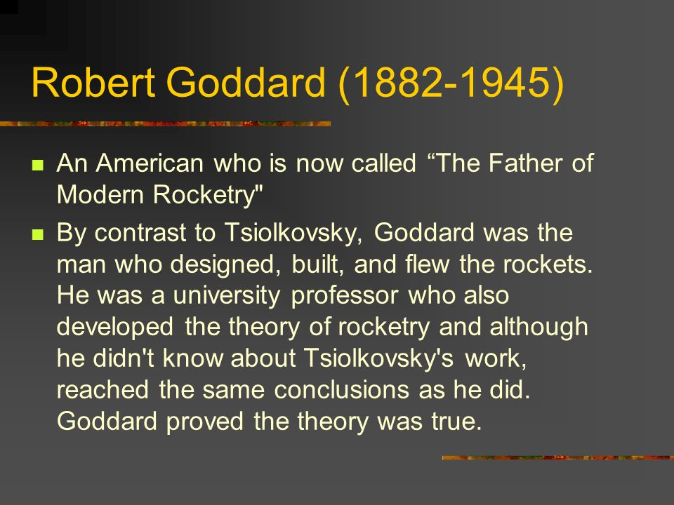 Robert Goddard (1882-1945) An American who is now called The Father of Modern Rocketry By contrast to Tsiolkovsky, Goddard was the man who designed, built, and flew the rockets.