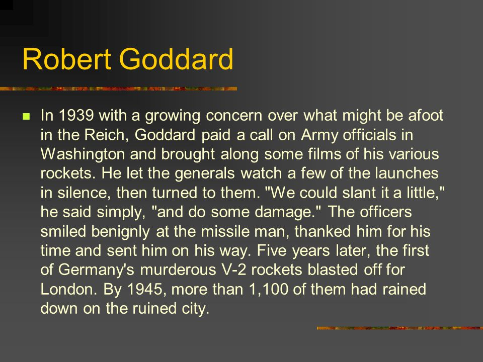 Robert Goddard In 1939 with a growing concern over what might be afoot in the Reich, Goddard paid a call on Army officials in Washington and brought along some films of his various rockets.