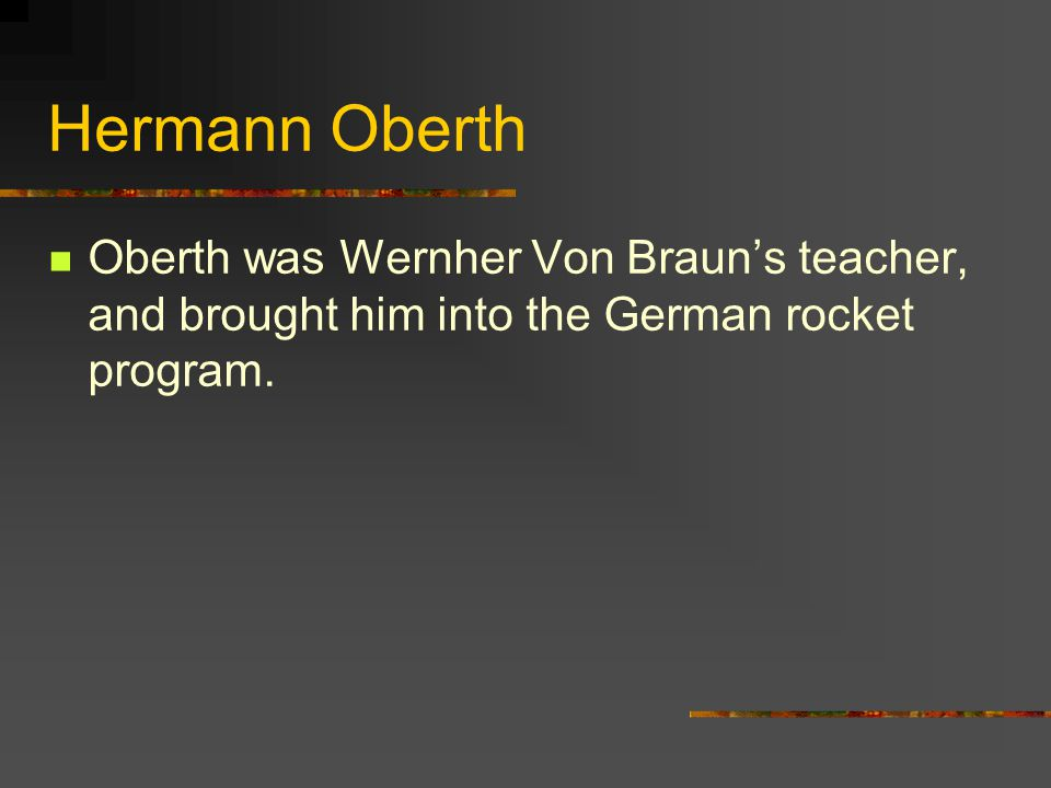 Hermann Oberth Oberth was Wernher Von Braun's teacher, and brought him into the German rocket program.