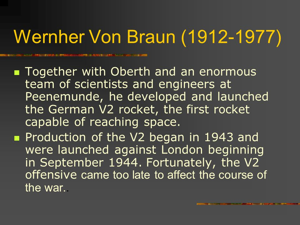 Wernher Von Braun (1912-1977) Together with Oberth and an enormous team of scientists and engineers at Peenemunde, he developed and launched the German V2 rocket, the first rocket capable of reaching space.