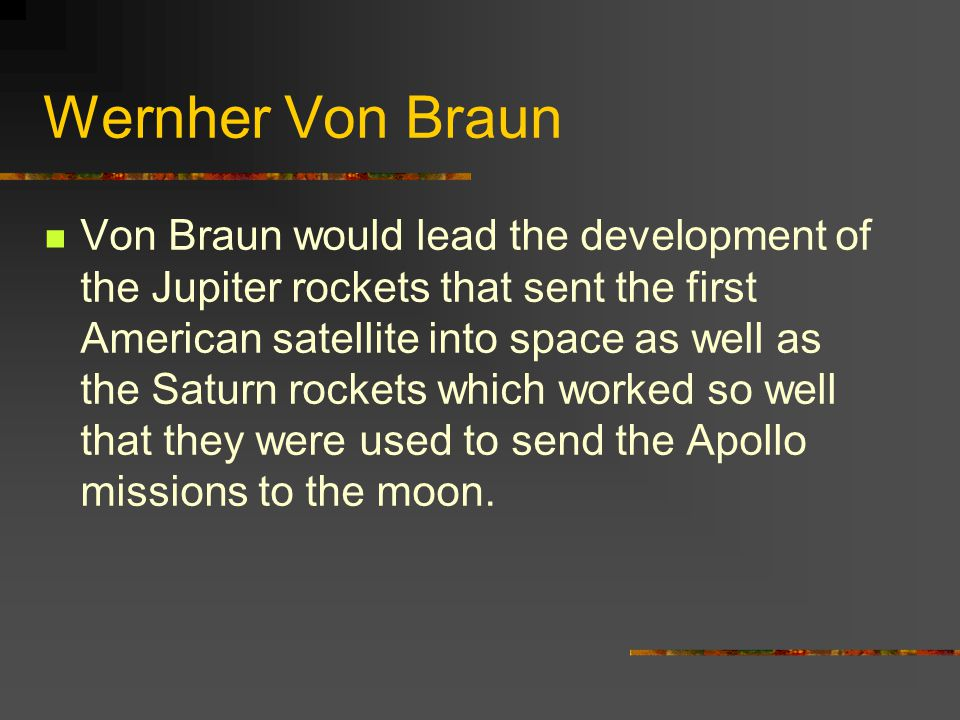 Wernher Von Braun Von Braun would lead the development of the Jupiter rockets that sent the first American satellite into space as well as the Saturn rockets which worked so well that they were used to send the Apollo missions to the moon.