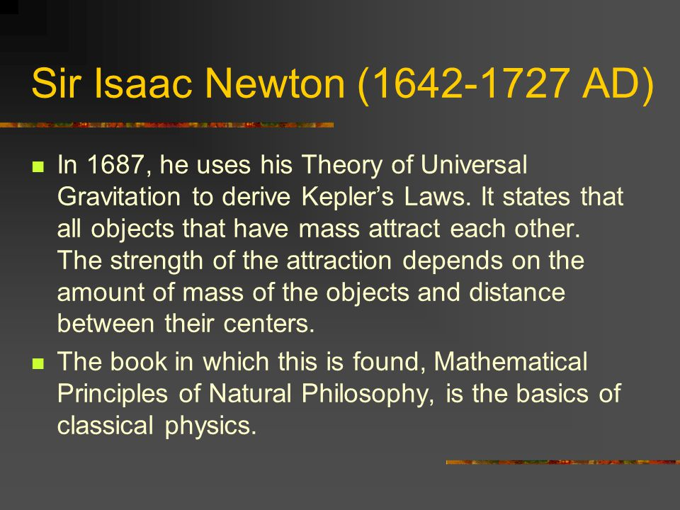 Sir Isaac Newton (1642-1727 AD) In 1687, he uses his Theory of Universal Gravitation to derive Kepler's Laws.