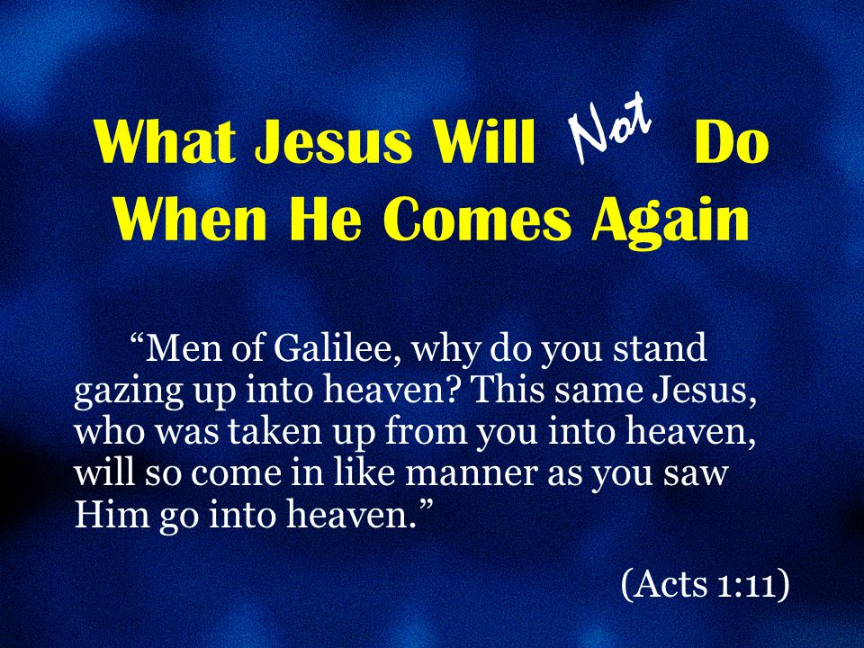 What Jesus Will Do When He Comes Again He will not return to the earth 1 Thessalonians 4:16-17; 2 Peter 3:10 Not