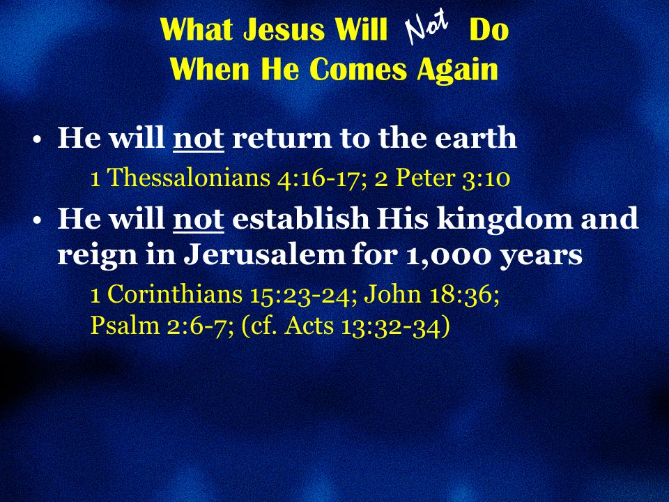 What Jesus Will Do When He Comes Again He will not return to the earth 1 Thessalonians 4:16-17; 2 Peter 3:10 He will not establish His kingdom and reign in Jerusalem for 1,000 years 1 Corinthians 15:23-24; John 18:36; Psalm 2:6-7; (cf.