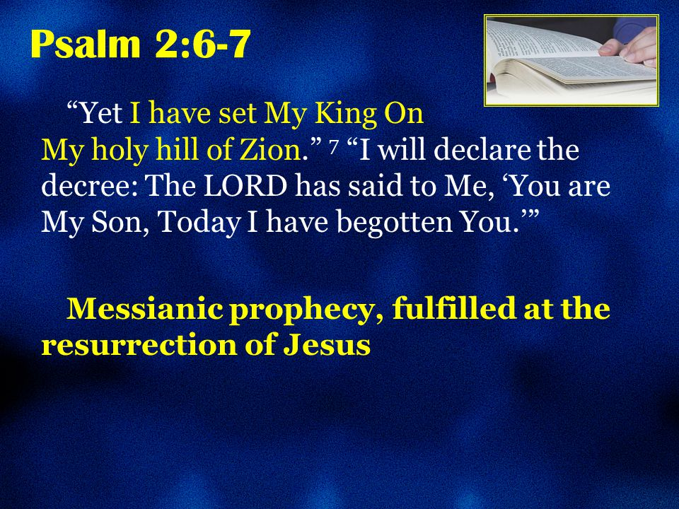 Psalm 2:6-7 Yet I have set My King On My holy hill of Zion. 7 I will declare the decree: The LORD has said to Me, 'You are My Son, Today I have begotten You.' Messianic prophecy, fulfilled at the resurrection of Jesus