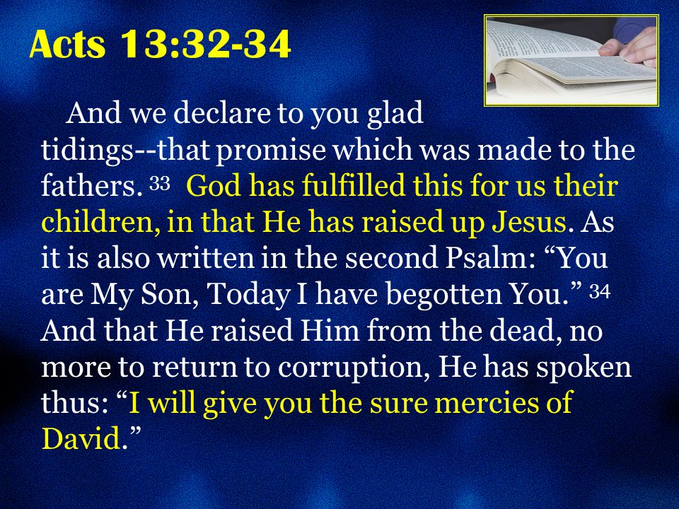 Acts 13:32-34 And we declare to you glad tidings--that promise which was made to the fathers.
