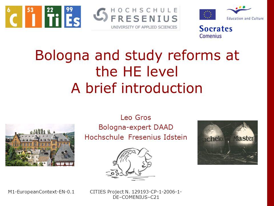M1-EuropeanContext-EN-0.1CITIES Project N. 129193-CP-1-2006-1- DE–COMENIUS–C21 Bologna and study reforms at the HE level A brief introduction Leo Gros