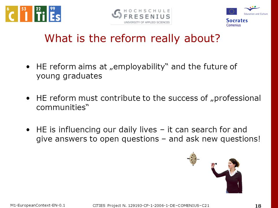 """M1-EuropeanContext-EN-0.1 CITIES Project N. 129193-CP-1-2006-1-DE–COMENIUS–C21 18 What is the reform really about? HE reform aims at """"employability"""" a"""