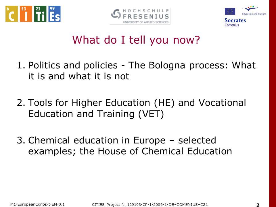 M1-EuropeanContext-EN-0.1 CITIES Project N. 129193-CP-1-2006-1-DE–COMENIUS–C21 2 What do I tell you now? 1.Politics and policies - The Bologna process