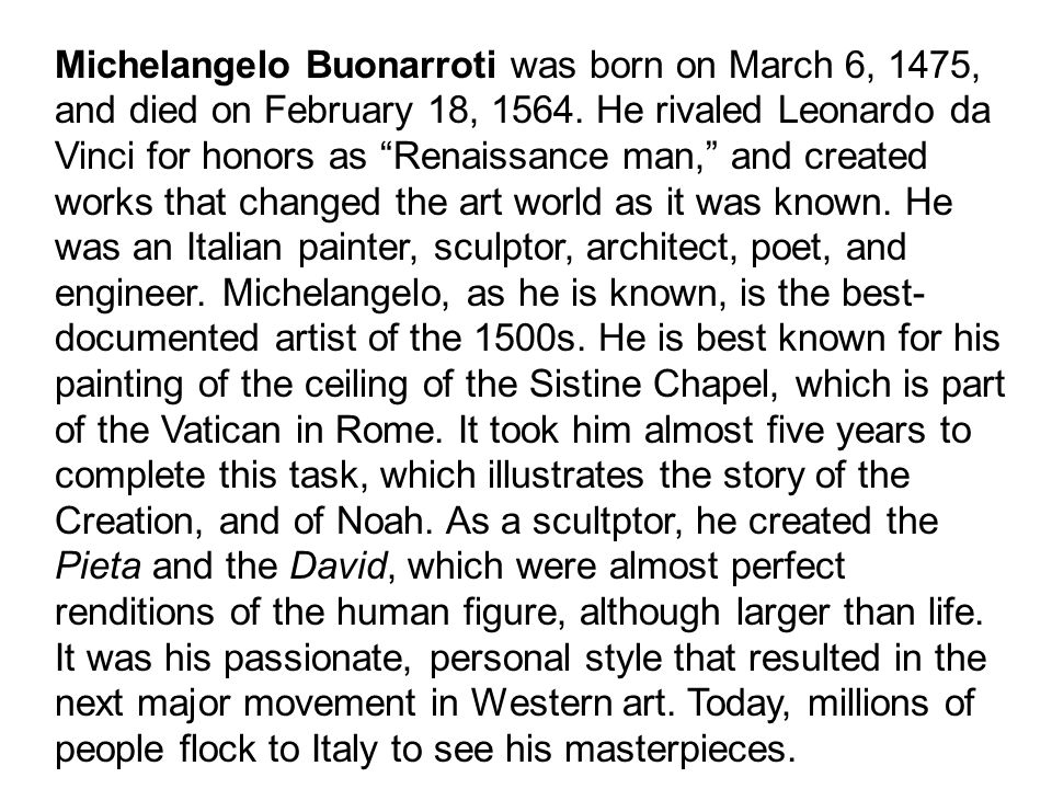 "Michelangelo Buonarroti was born on March 6, 1475, and died on February 18, 1564. He rivaled Leonardo da Vinci for honors as ""Renaissance man,"" and cr"