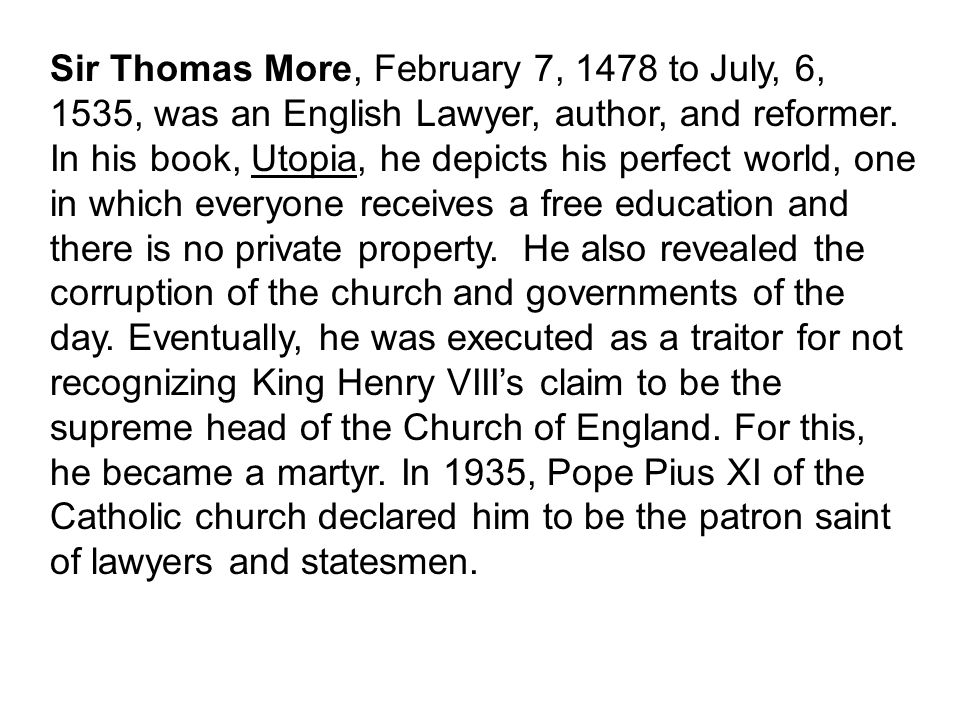 Sir Thomas More, February 7, 1478 to July, 6, 1535, was an English Lawyer, author, and reformer. In his book, Utopia, he depicts his perfect world, on