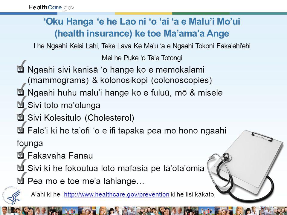  Ngaahi sivi kanisā 'o hange ko e memokalami (mammograms) & kolonosikopi (colonoscopies)  Ngaahi huhu malu'i hange ko e fuluū, mō & misele  Sivi toto ma olunga  Sivi Kolesitulo (Cholesterol)  Fale'i ki he ta'ofi 'o e ifi tapaka pea mo hono ngaahi founga  Fakavaha Fanau  Sivi ki he fokoutua loto mafasia pe ta ota omia  Pea mo e toe me'a lahiange… A'ahi ki he http://www.healthcare.gov/prevention ki he lisi kakato.http://www.healthcare.gov/prevention 'Oku Hanga 'e he Lao ni 'o 'ai 'a e Malu'i Mo'ui (health insurance) ke toe Ma'ama'a Ange I he Ngaahi Keisi Lahi, Teke Lava Ke Ma'u 'a e Ngaahi Tokoni Faka'ehi'ehi Mei he Puke 'o Ta'e Totongi