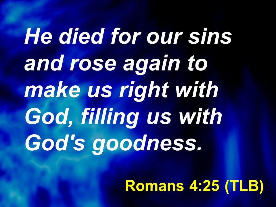Romans 4:25 (TLB) He died for our sins and rose again to make us right with God, filling us with God's goodness.