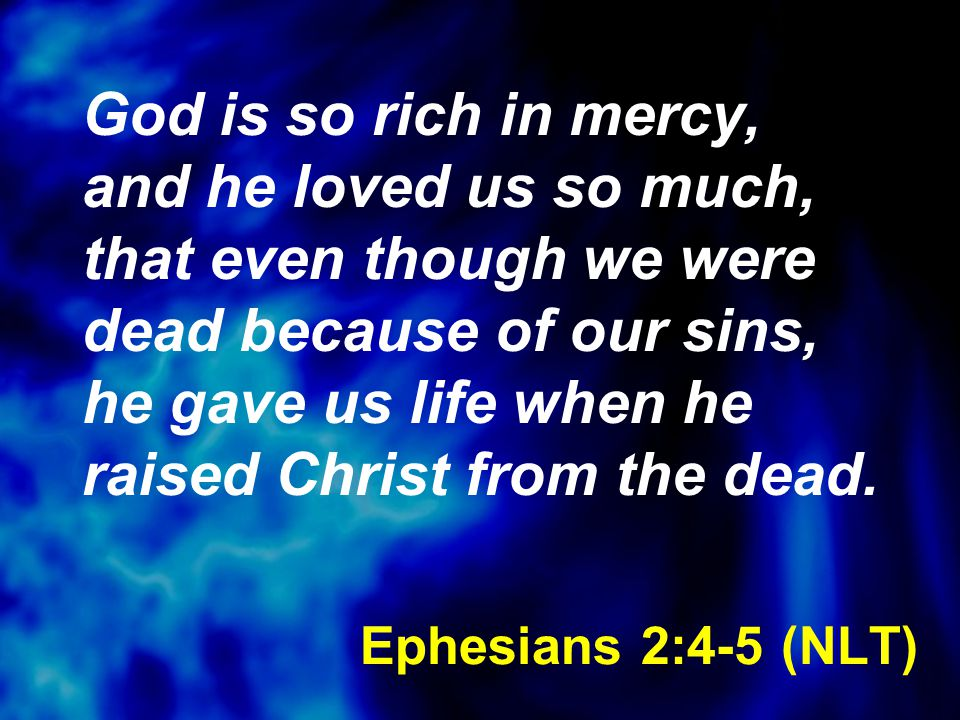 Ephesians 2:4-5 (NLT) God is so rich in mercy, and he loved us so much, that even though we were dead because of our sins, he gave us life when he rai