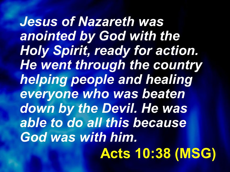 Acts 10:38 (MSG) Jesus of Nazareth was anointed by God with the Holy Spirit, ready for action. He went through the country helping people and healing