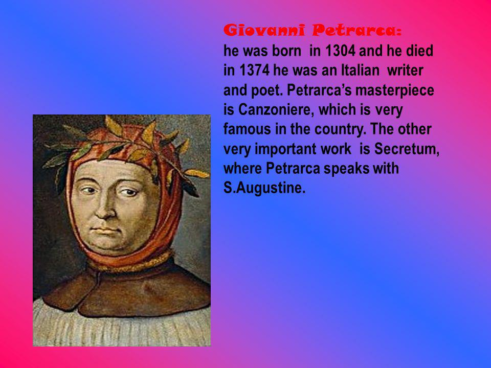 Giovanni Petrarca: he was born in 1304 and he died in 1374 he was an Italian writer and poet.