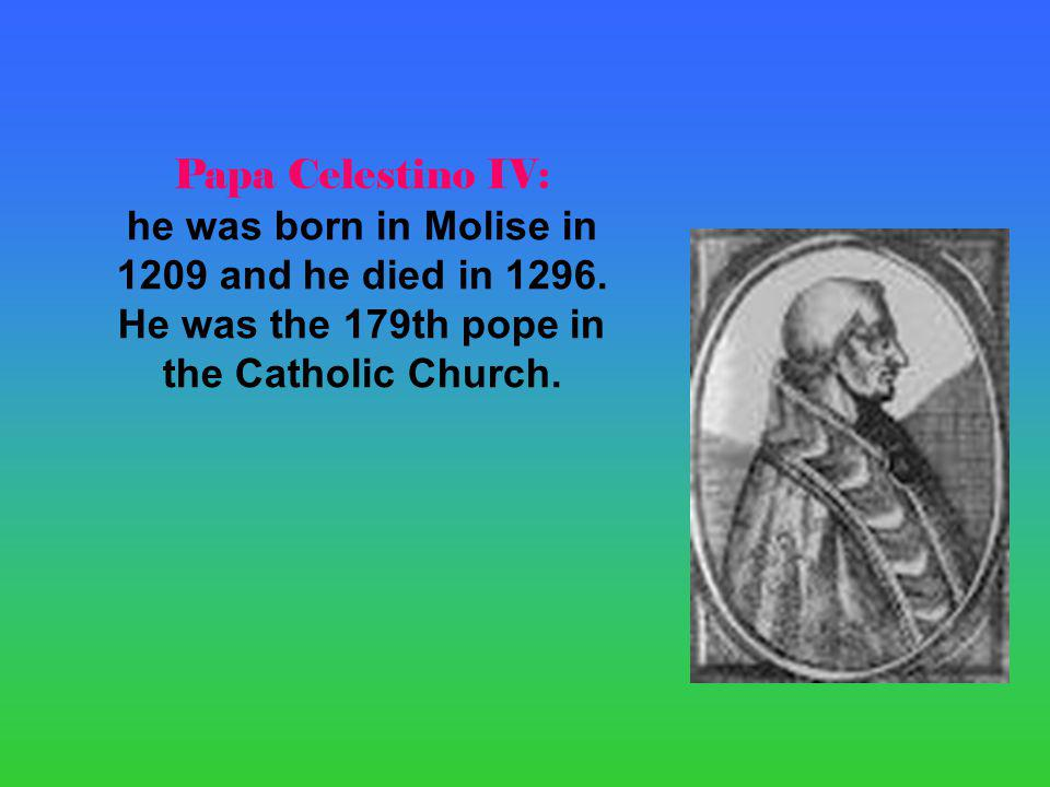 Papa Celestino IV: he was born in Molise in 1209 and he died in 1296.