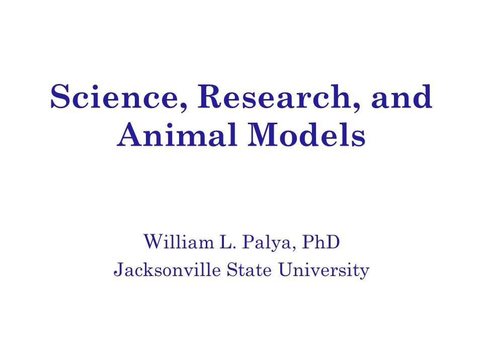 Science, Research, and Animal Models W illiam L. Palya, PhD Jacksonville State University