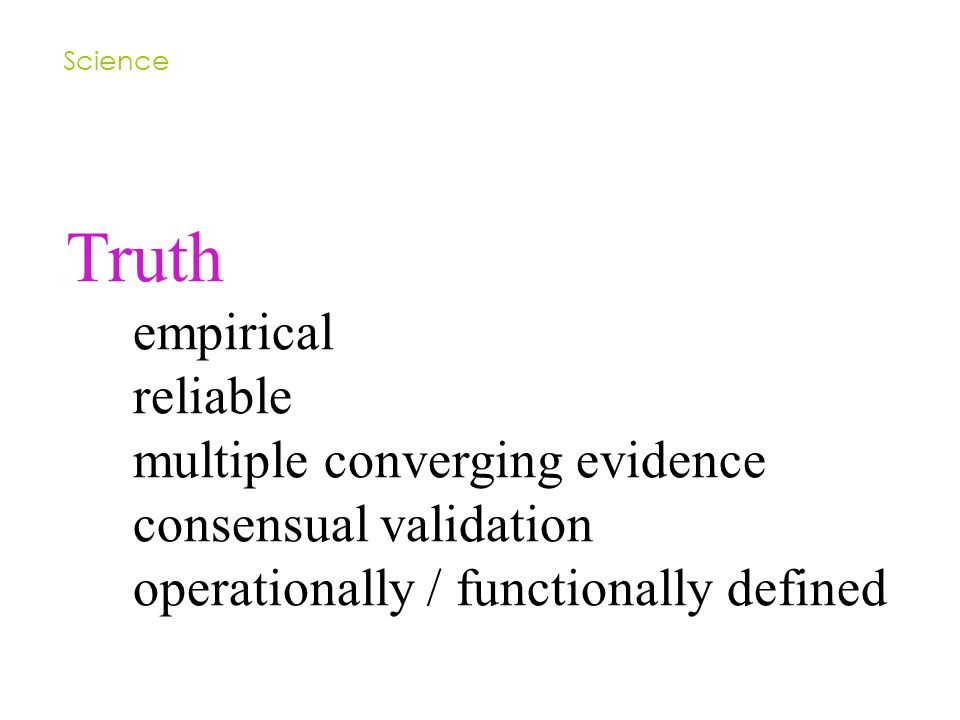 Truth empirical reliable multiple converging evidence consensual validation operationally / functionally defined Science
