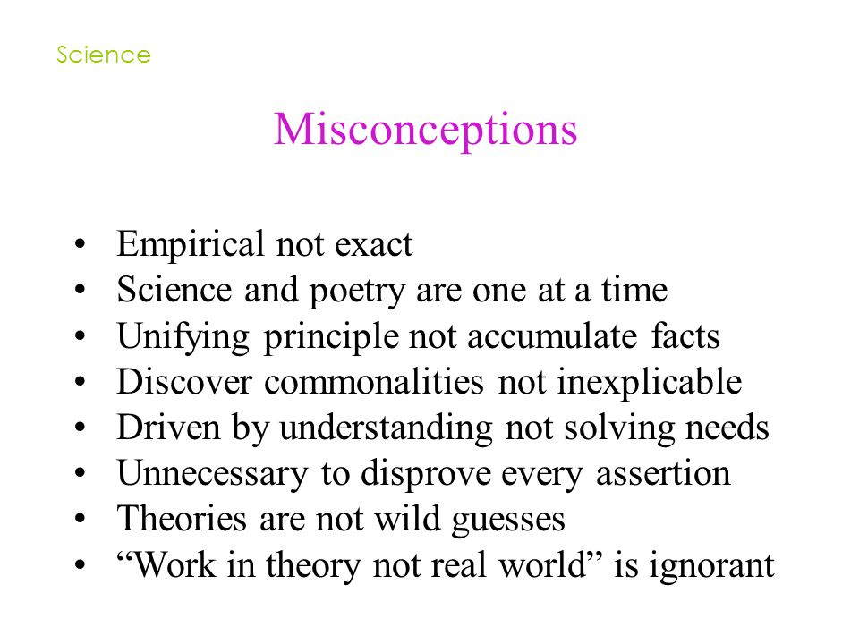 Misconceptions Science Empirical not exact Science and poetry are one at a time Unifying principle not accumulate facts Discover commonalities not inexplicable Driven by understanding not solving needs Unnecessary to disprove every assertion Theories are not wild guesses Work in theory not real world is ignorant
