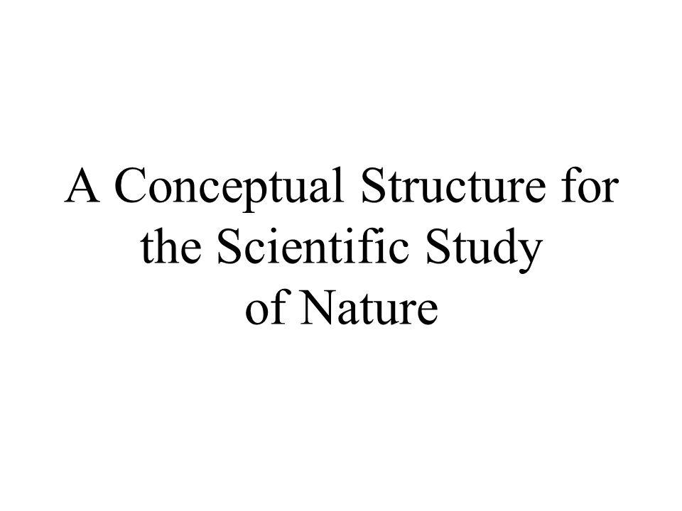 A Conceptual Structure for the Scientific Study of Nature