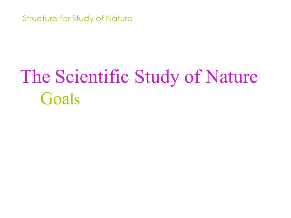 The Scientific Study of Nature Goa ls Structure for Study of Nature