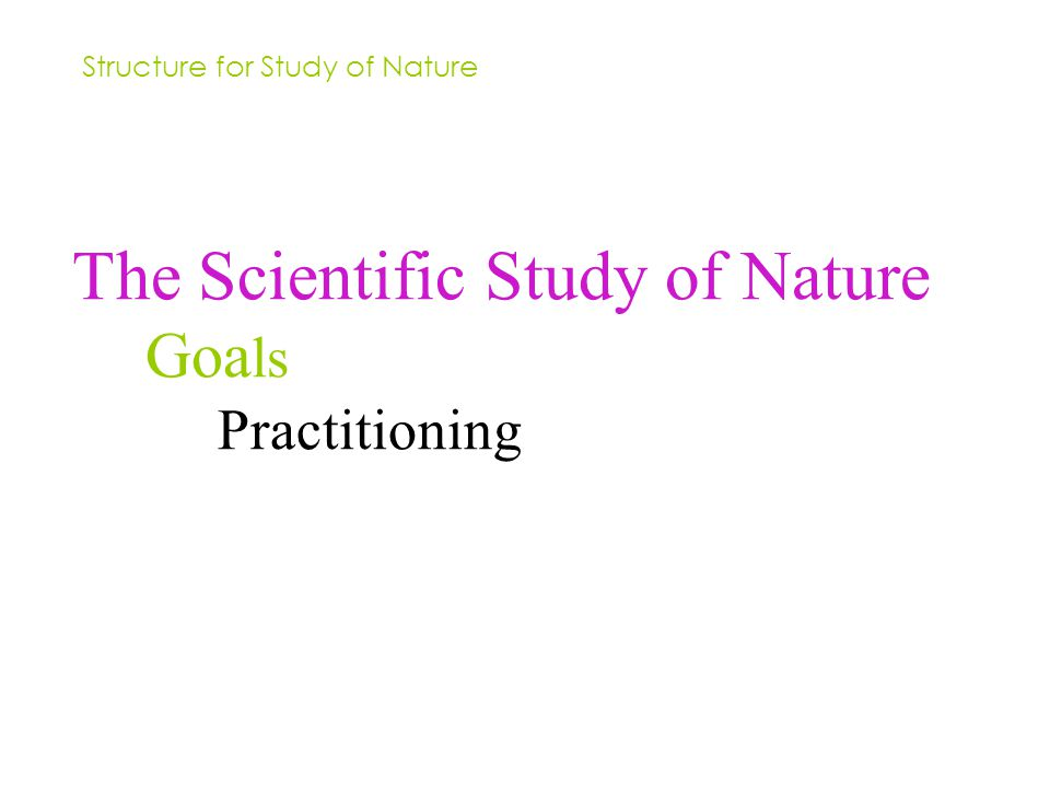 The Scientific Study of Nature Goa ls Practitioning Structure for Study of Nature