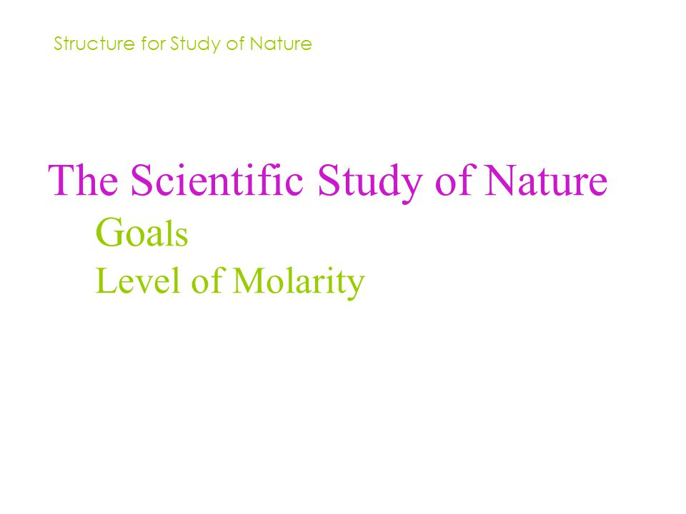The Scientific Study of Nature Goa ls Level of Molarity Structure for Study of Nature