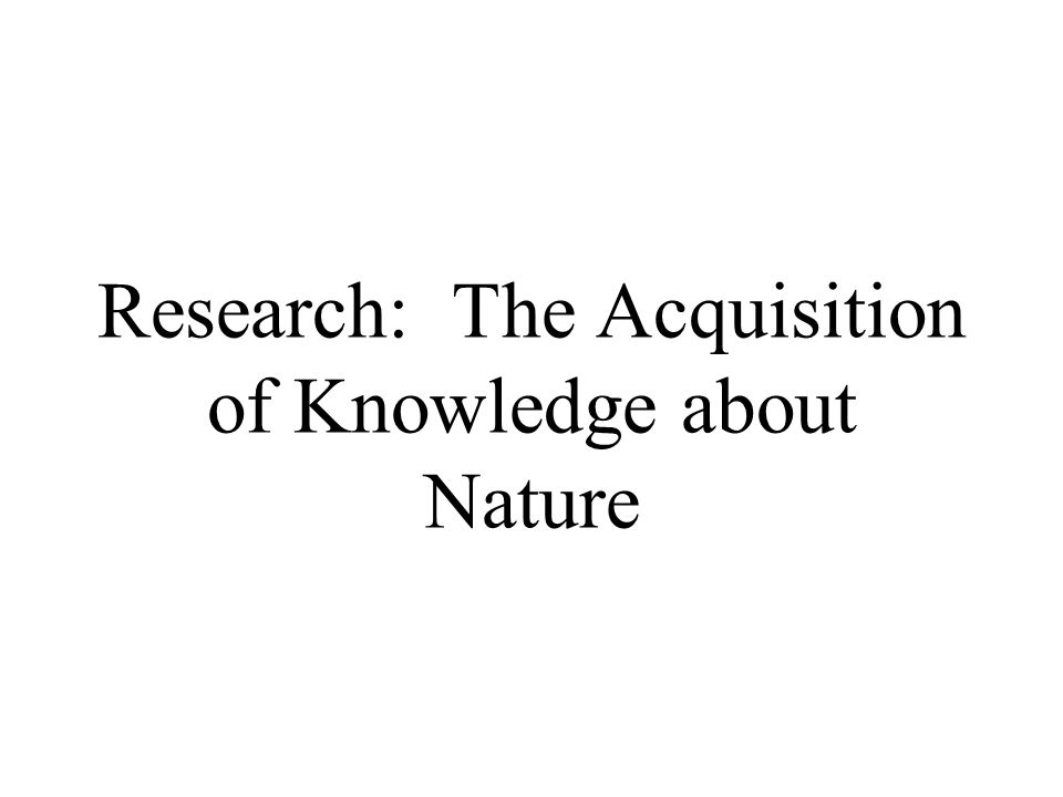 Research: The Acquisition of Knowledge about Nature