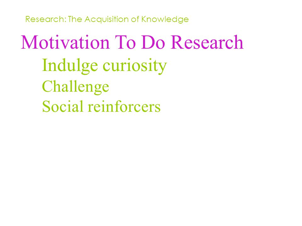 Motivation To Do Research Indulge curiosity Challenge Social reinforcers Research: The Acquisition of Knowledge
