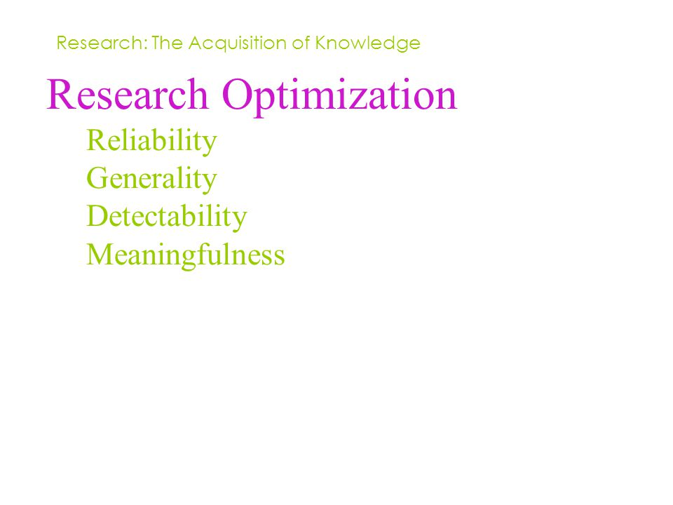 Research Optimization Reliability Generality Detectability Meaningfulness Research: The Acquisition of Knowledge