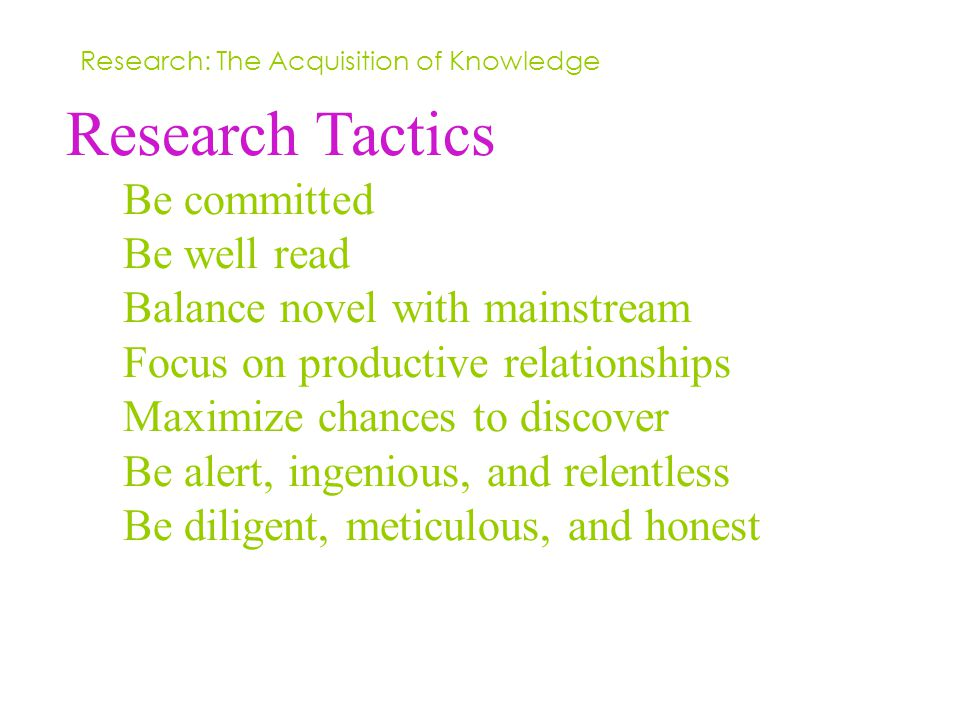 Research Tactics Be committed Be well read Balance novel with mainstream Focus on productive relationships Maximize chances to discover Be alert, ingenious, and relentless Be diligent, meticulous, and honest Research: The Acquisition of Knowledge