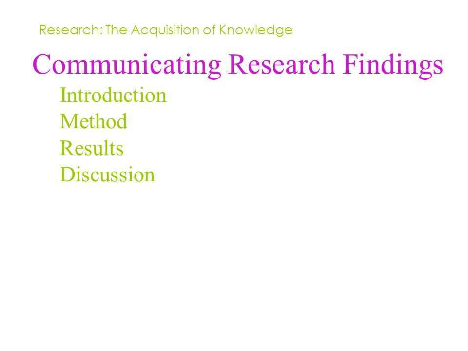 Communicating Research Findings Introduction Method Results Discussion Research: The Acquisition of Knowledge