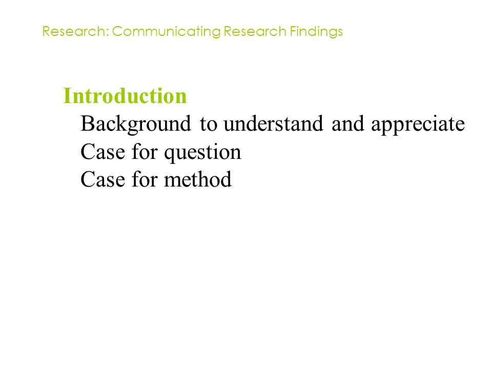 Introduction Background to understand and appreciate Case for question Case for method Research: Communicating Research Findings