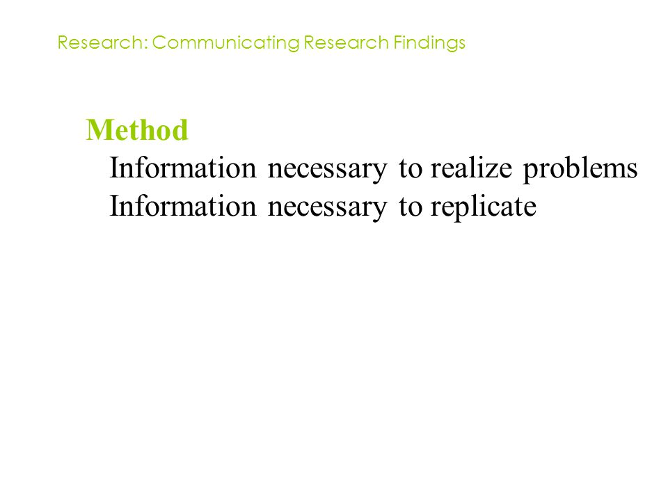 Method Information necessary to realize problems Information necessary to replicate Research: Communicating Research Findings