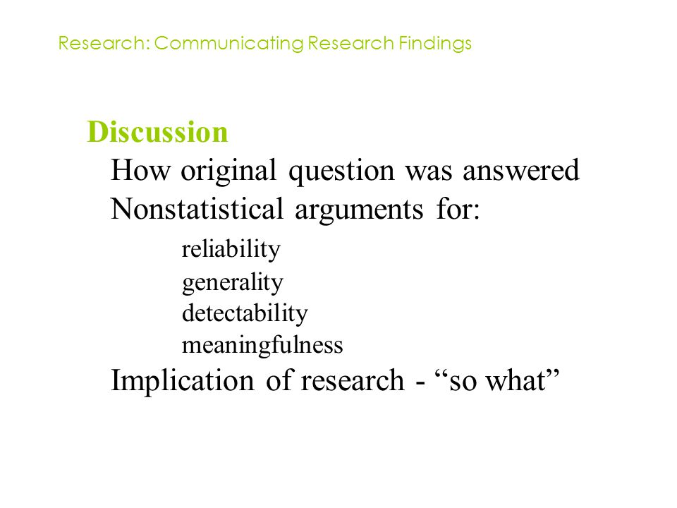 Discussion How original question was answered Nonstatistical arguments for: reliability generality detectability meaningfulness Implication of research - so what Research: Communicating Research Findings
