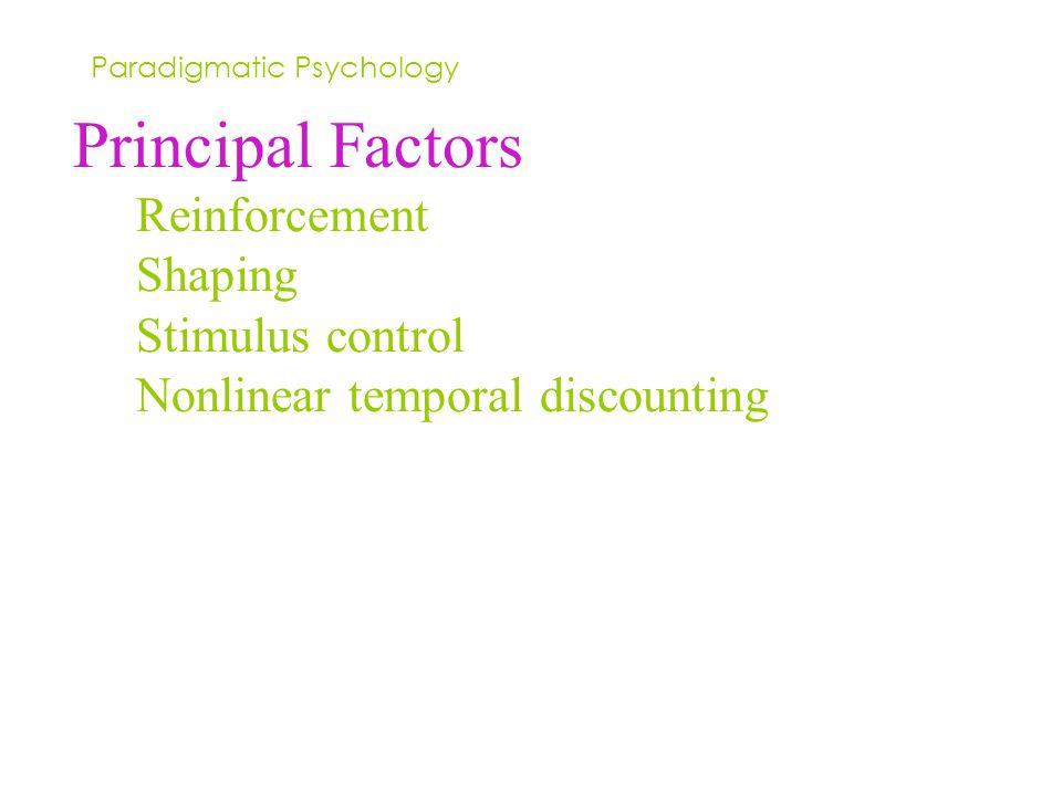 Principal Factors Reinforcement Shaping Stimulus control Nonlinear temporal discounting Paradigmatic Psychology