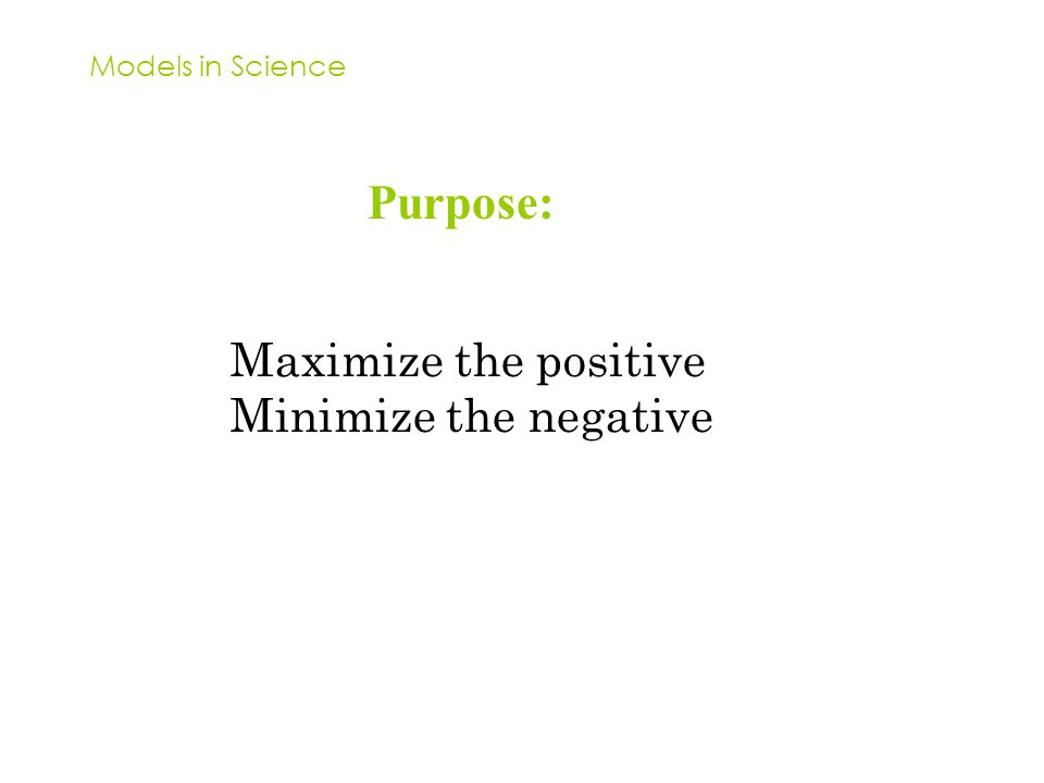 Models in Science Purpose: Maximize the positive Minimize the negative