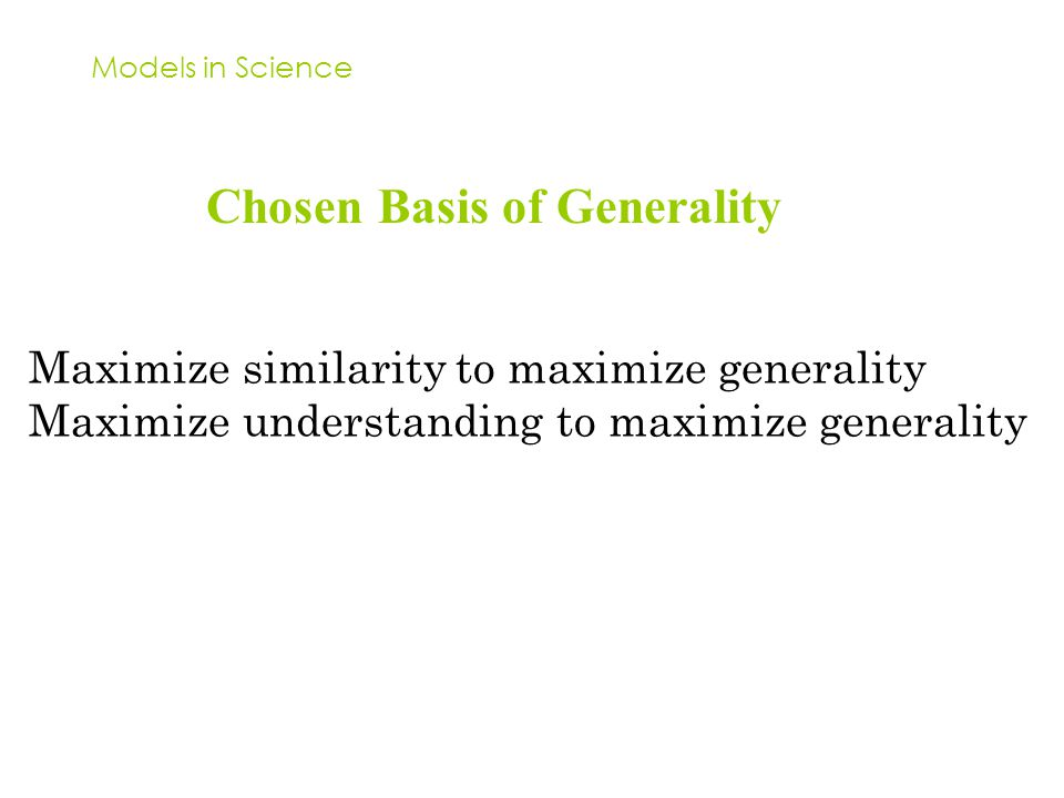 Models in Science Chosen Basis of Generality Maximize similarity to maximize generality Maximize understanding to maximize generality
