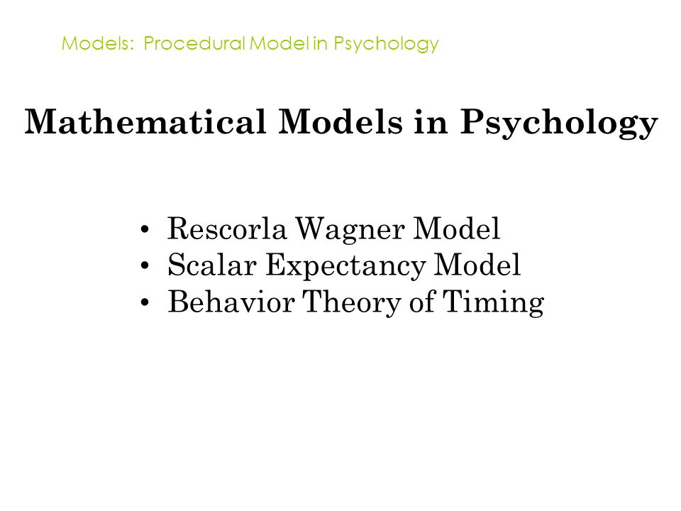 Models: Procedural Model in Psychology Mathematical Models in Psychology Rescorla Wagner Model Scalar Expectancy Model Behavior Theory of Timing