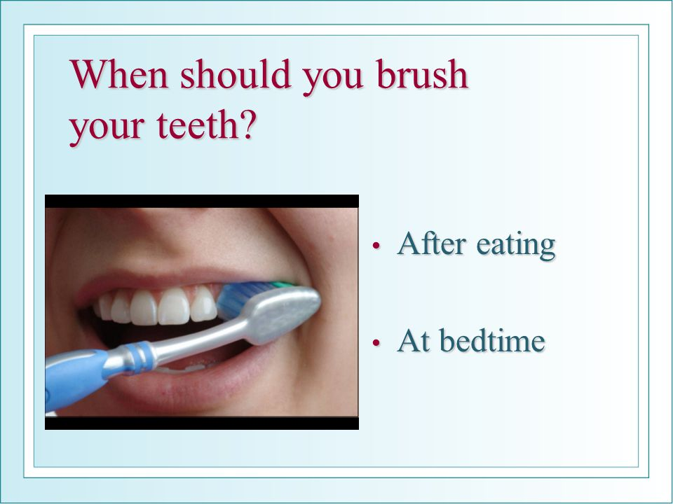 When should you brush your teeth? After eating After eating At bedtime At bedtime