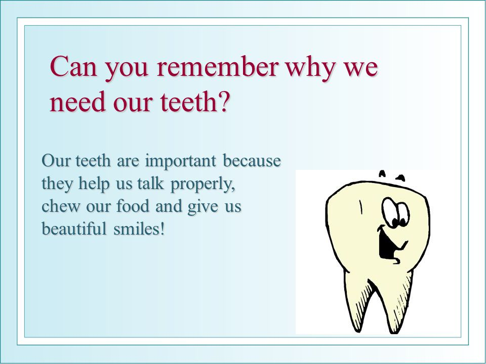 Can you remember why we need our teeth.