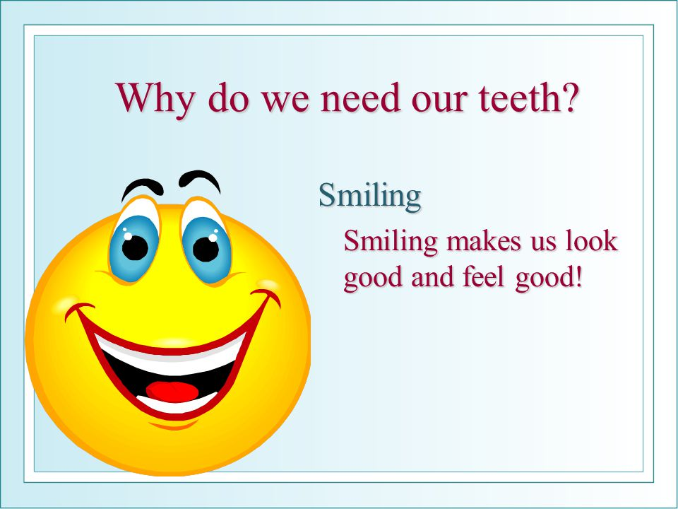 Why do we need our teeth? Smiling Smiling makes us look good and feel good!
