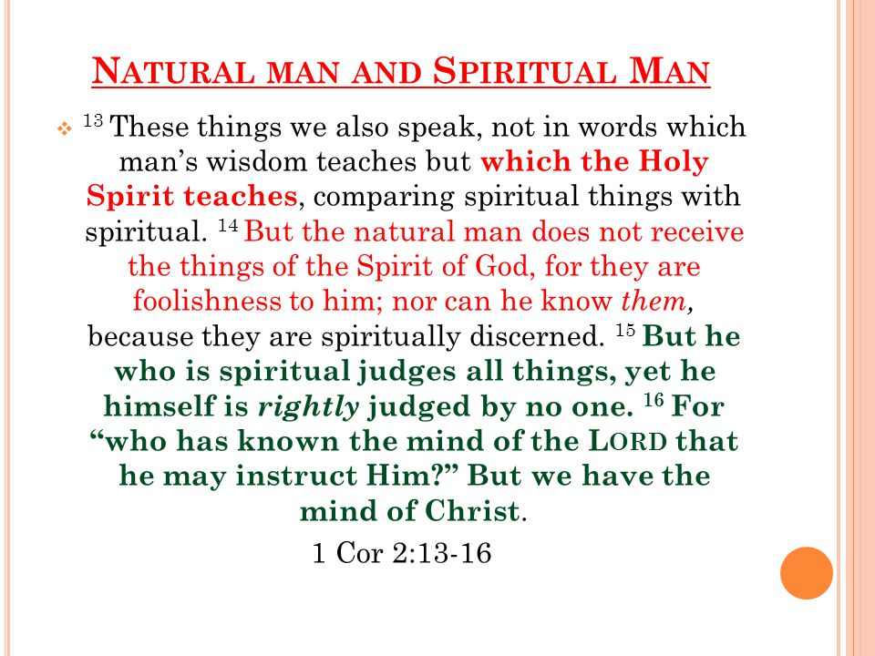 N ATURAL MAN AND S PIRITUAL M AN  13 These things we also speak, not in words which man's wisdom teaches but which the Holy Spirit teaches, comparing spiritual things with spiritual.