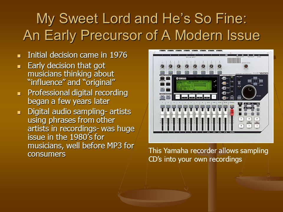 My Sweet Lord and He's So Fine: An Early Precursor of A Modern Issue Initial decision came in 1976 Initial decision came in 1976 Early decision that got musicians thinking about influence and original Early decision that got musicians thinking about influence and original Professional digital recording began a few years later Professional digital recording began a few years later Digital audio sampling- artists using phrases from other artists in recordings- was huge issue in the 1980's for musicians, well before MP3 for consumers Digital audio sampling- artists using phrases from other artists in recordings- was huge issue in the 1980's for musicians, well before MP3 for consumers This Yamaha recorder allows sampling CD's into your own recordings